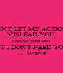 DON'T LET MY ACTIONS MISLEAD YOU, I FUCKS WITH YOU BUT I DON'T NEED YOU ! .....swerve - Personalised Poster A4 size
