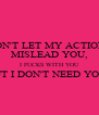 DON'T LET MY ACTIONS MISLEAD YOU, I FUCKS WITH YOU BUT I DON'T NEED YOU !  - Personalised Poster A4 size