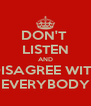 DON'T  LISTEN AND DISAGREE WITH EVERYBODY - Personalised Poster A4 size