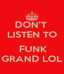 DON'T  LISTEN TO   FUNK GRAND LOL - Personalised Poster A4 size