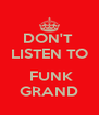 DON'T  LISTEN TO   FUNK GRAND - Personalised Poster A4 size