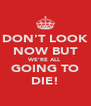 DON'T LOOK NOW BUT WE'RE ALL GOING TO DIE! - Personalised Poster A4 size