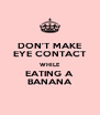 DON'T MAKE EYE CONTACT WHILE EATING A BANANA - Personalised Poster A4 size