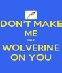DON'T MAKE ME GO WOLVERINE ON YOU - Personalised Poster A4 size