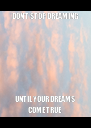 DON'T STOP DREAMING  UNTIL YOUR DREAMS COME TRUE  - Personalised Poster A4 size