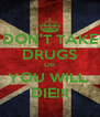 DON'T TAKE DRUGS OR YOU WILL  DIE!!! - Personalised Poster A4 size