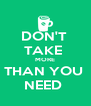 DON'T  TAKE  MORE THAN YOU  NEED  - Personalised Poster A4 size