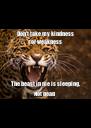 Don't take my kindness for weakness The beast in me is sleeping, Not dead  - Personalised Poster A4 size