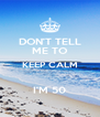 DON'T TELL ME TO KEEP CALM  I'M 50 - Personalised Poster A4 size