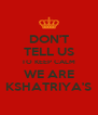 DON'T TELL US TO KEEP CALM WE ARE KSHATRIYA'S - Personalised Poster A4 size