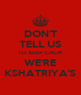 DON'T TELL US TO KEEP CALM WE'RE KSHATRIYA'S - Personalised Poster A4 size