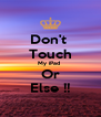 Don't  Touch My iPad  Or Else !! - Personalised Poster A4 size
