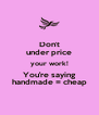 Don't under price your work! You're saying handmade = cheap - Personalised Poster A4 size