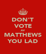 DON'T VOTE AV MATTHEWS YOU LAD - Personalised Poster A4 size