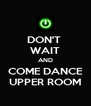 DON'T  WAIT AND COME DANCE UPPER ROOM - Personalised Poster A4 size