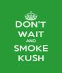 DON'T WAIT AND SMOKE KUSH - Personalised Poster A4 size