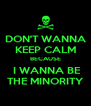 DON'T WANNA KEEP CALM BECAUSE  I WANNA BE THE MINORITY - Personalised Poster A4 size