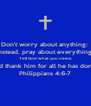 Don't worry about anything;  instead, pray about everything. Tell God what you need, and thank him for all he has done. Philippians 4:6-7 - Personalised Poster A4 size