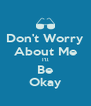 Don't Worry About Me I'll Be Okay - Personalised Poster A4 size