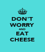 DON'T WORRY AND EAT CHEESE - Personalised Poster A4 size