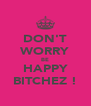 DON'T WORRY BE HAPPY BITCHEZ ! - Personalised Poster A4 size