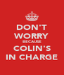 DON'T WORRY BECAUSE COLIN'S IN CHARGE - Personalised Poster A4 size