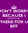 DON'T WORRY BECAUSE I ALWAYS BE  THERE FOR U BFF - Personalised Poster A4 size
