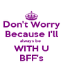 Don't Worry Because I'll always be  WITH U BFF's - Personalised Poster A4 size