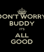 DON'T WORRY BUDDY IT'S ALL GOOD - Personalised Poster A4 size