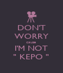 "DON'T WORRY cause I'M NOT "" KEPO "" - Personalised Poster A4 size"