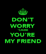 DON'T WORRY 'CAUSE YOU'RE MY FRIEND - Personalised Poster A4 size
