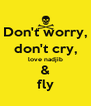 Don't worry, don't cry, love nadjib & fly - Personalised Poster A4 size