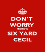 DON'T  WORRY HERE'S SIX YARD CECIL - Personalised Poster A4 size