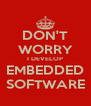DON'T WORRY I DEVELOP EMBEDDED SOFTWARE - Personalised Poster A4 size