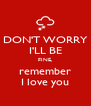 DON'T WORRY I'LL BE FINE, remember I love you - Personalised Poster A4 size