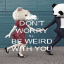 DON'T WORRY I'LL BE WEIRD WITH YOU - Personalised Poster A4 size