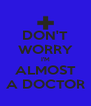 DON'T WORRY I'M ALMOST A DOCTOR - Personalised Poster A4 size