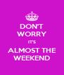 DON'T WORRY IT'S ALMOST THE WEEKEND - Personalised Poster A4 size