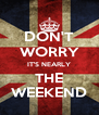 DON'T WORRY IT'S NEARLY THE WEEKEND - Personalised Poster A4 size