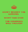 DON'T WORRY THE LEMONS  WON'T TAKE OVER THE ORANGES WILL THOUGH - Personalised Poster A4 size