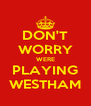 DON'T WORRY WERE PLAYING WESTHAM - Personalised Poster A4 size