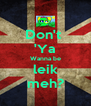 Don't  'Ya Wanna be leik meh? - Personalised Poster A4 size