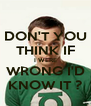 DON'T YOU THINK IF I WERE WRONG I'D KNOW IT ? - Personalised Poster A4 size