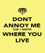 DONT ANNOY ME CUZ I KNOW WHERE YOU LIVE - Personalised Poster A4 size