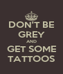 DON'T BE GREY AND GET SOME TATTOOS - Personalised Poster A4 size
