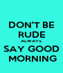 DON'T BE RUDE ALWAYS SAY GOOD  MORNING - Personalised Poster A4 size
