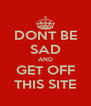 DONT BE SAD AND GET OFF THIS SITE - Personalised Poster A4 size
