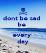 dont be sad  be  happy every  day - Personalised Poster A4 size