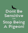 Dont Be Sensitive OR Stop Being A Pigeon! - Personalised Poster A4 size
