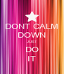 DONT CALM DOWN JUST DO IT - Personalised Poster A4 size